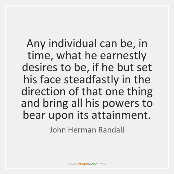 Any individual can be, in time, what he earnestly desires to be, ...