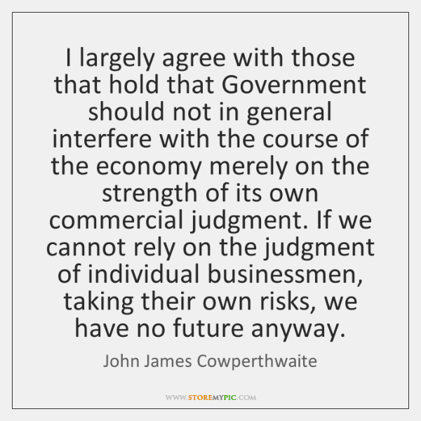 I largely agree with those that hold that Government should not in ...