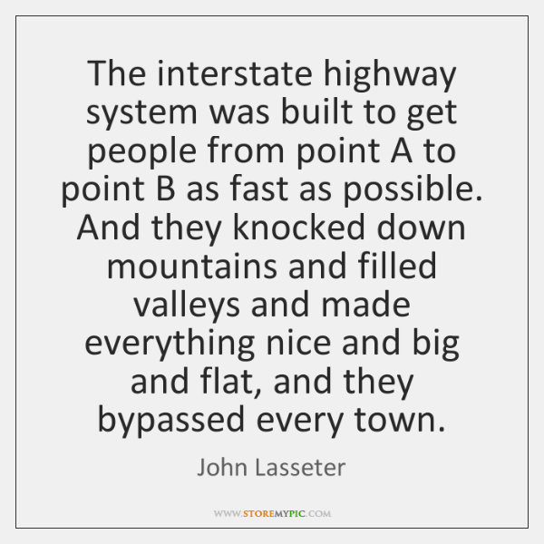 The interstate highway system was built to get people from point A ...