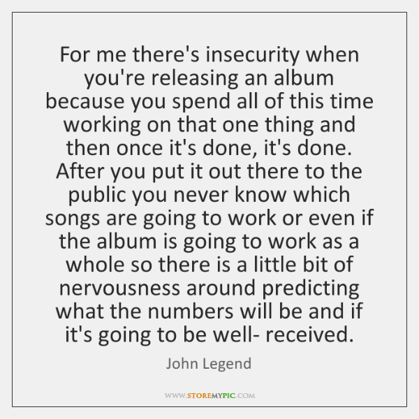 For me there's insecurity when you're releasing an album because you spend ...