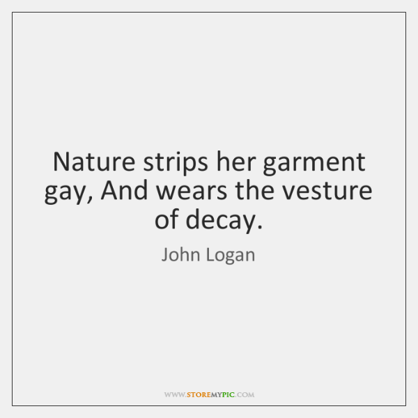 Nature strips her garment gay, And wears the vesture of decay.