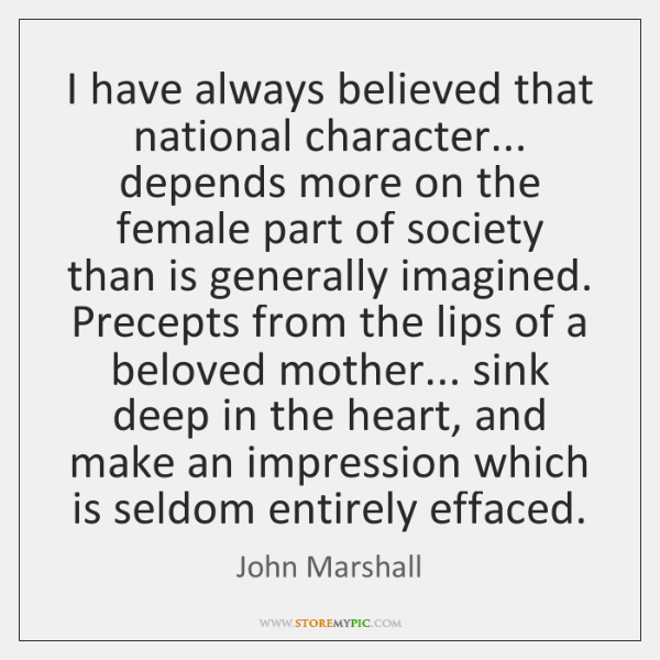 I have always believed that national character... depends more on the female ...