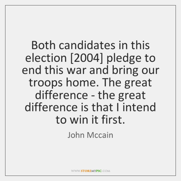 Both candidates in this election [2004] pledge to end this war and bring ...