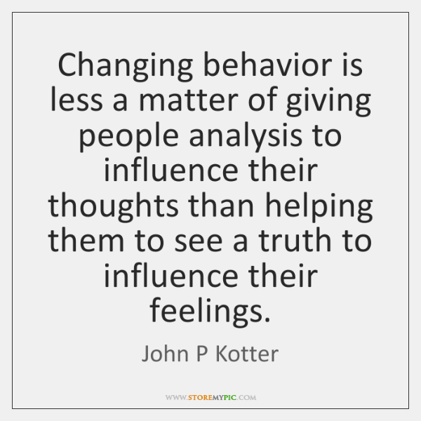 Changing behavior is less a matter of giving people analysis to influence ...