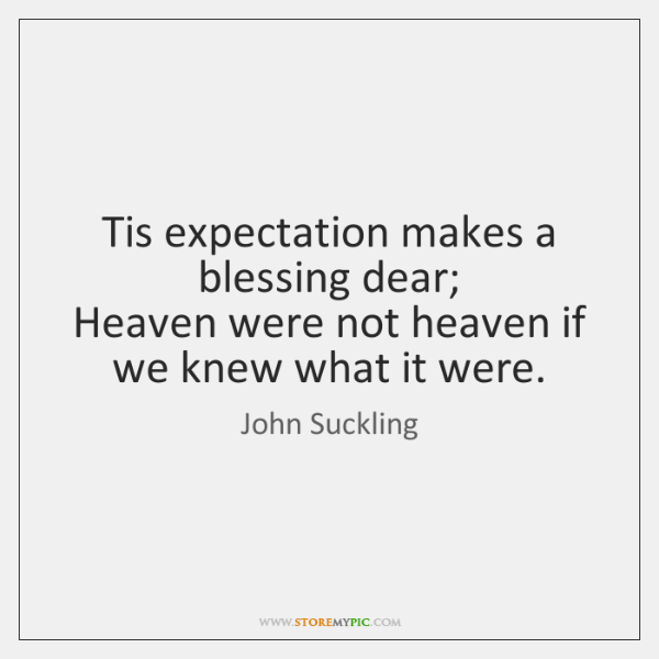 Tis expectation makes a blessing dear;   Heaven were not heaven if we ...