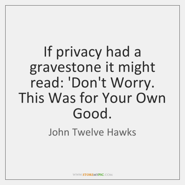 If privacy had a gravestone it might read: 'Don't Worry. This Was ...