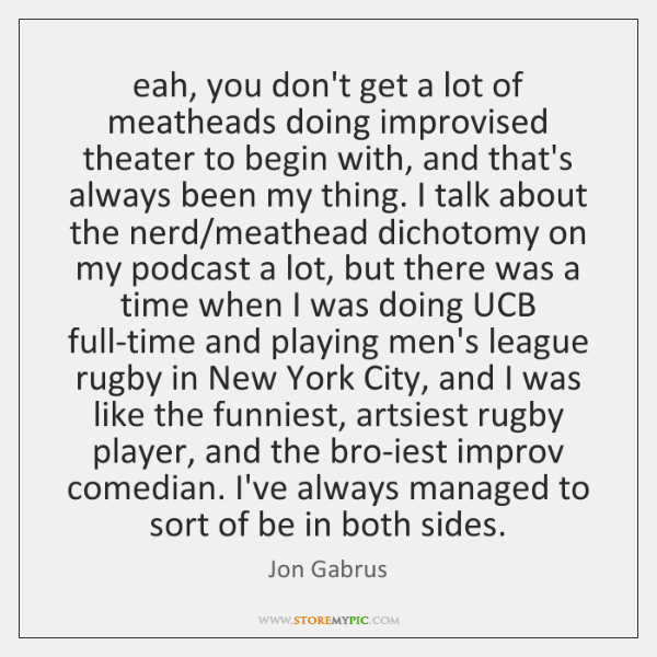 eah, you don't get a lot of meatheads doing improvised theater to ...