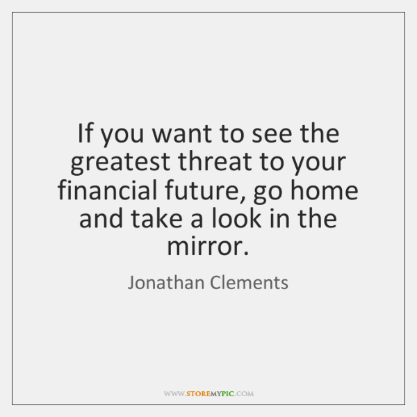 If you want to see the greatest threat to your financial future, ...