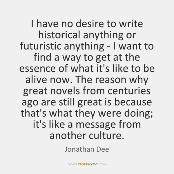 I have no desire to write historical anything or futuristic anything - ...