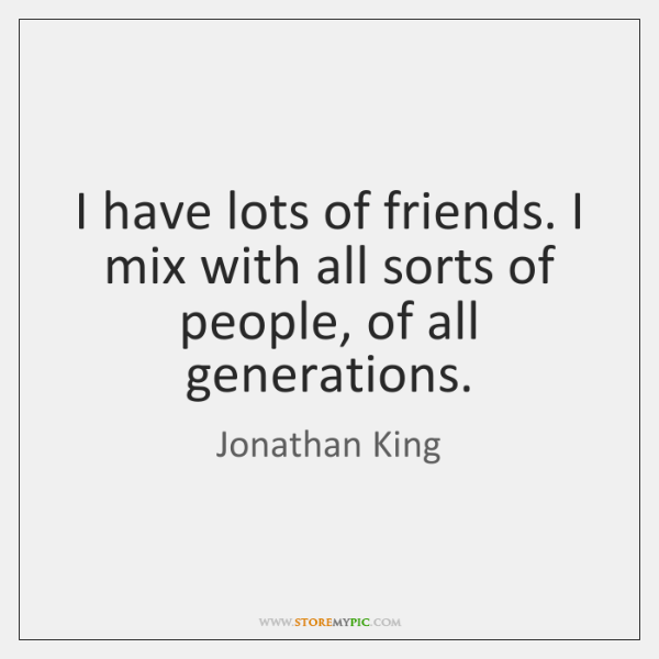 I have lots of friends. I mix with all sorts of people, ...
