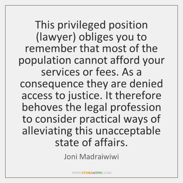 This privileged position (lawyer) obliges you to remember that most of the ...