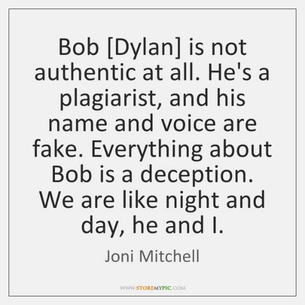 Bob [Dylan] is not authentic at all. He's a plagiarist, and his ...