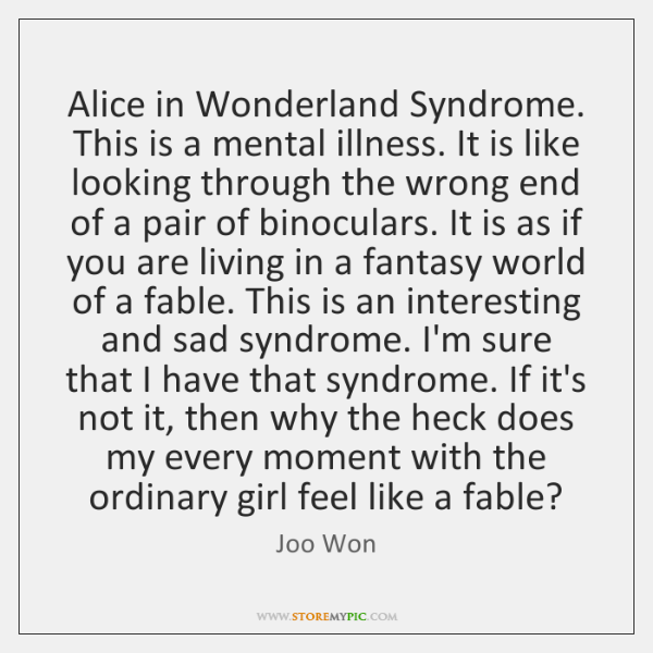 Alice in Wonderland Syndrome. This is a mental illness. It is like ...