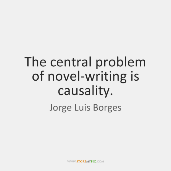 The central problem of novel-writing is causality.