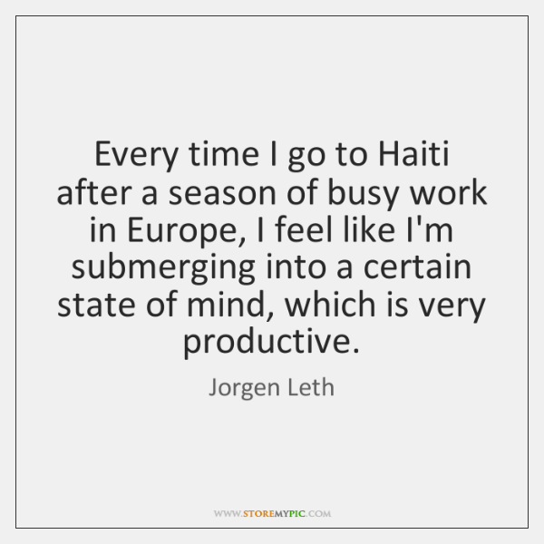 Every time I go to Haiti after a season of busy work ...