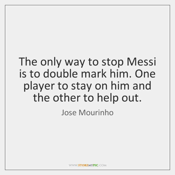 The only way to stop Messi is to double mark him. One ...