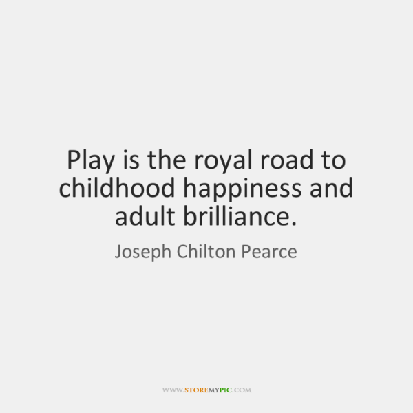 Play is the royal road to childhood happiness and adult brilliance.