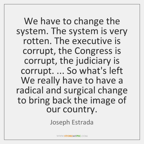 We have to change the system. The system is very rotten. The ...