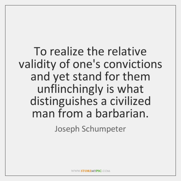 To realize the relative validity of one's convictions and yet stand for ...