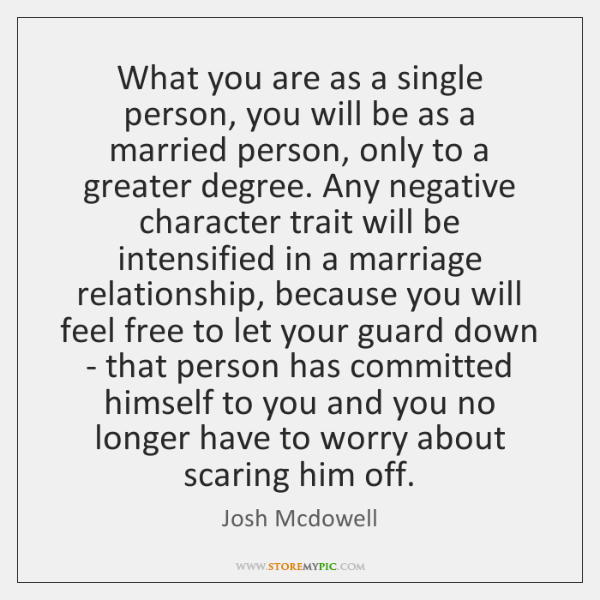 What you are as a single person, you will be as a ...