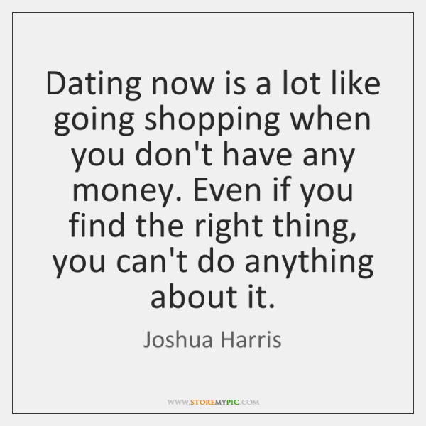 Dating now is a lot like going shopping when you don't have ...