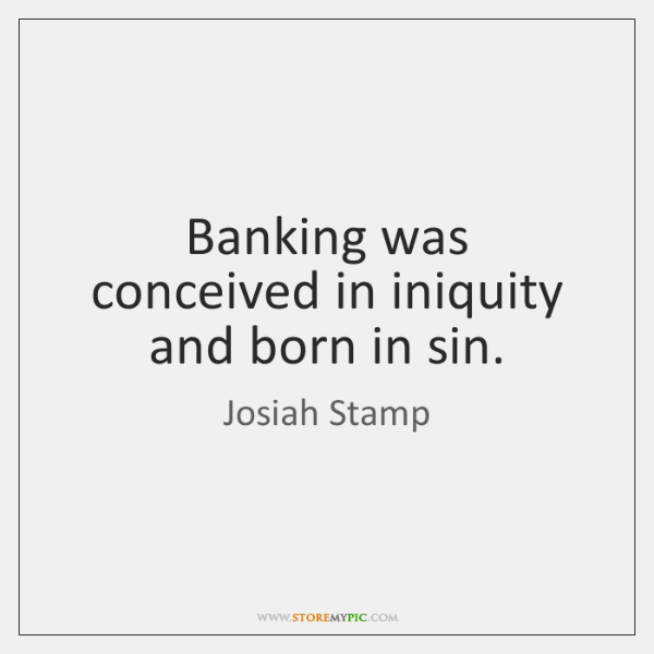 Banking was conceived in iniquity and born in sin.
