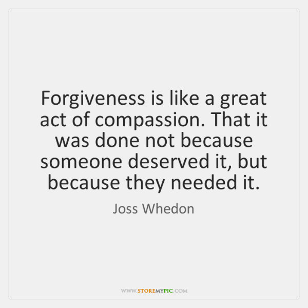 Forgiveness is like a great act of compassion. That it was done ...