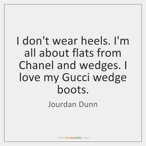 I don't wear heels. I'm all about flats from Chanel and wedges. ...
