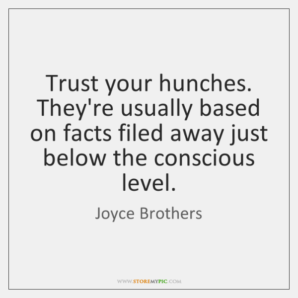 Trust your hunches. They're usually based on facts filed away just below ...