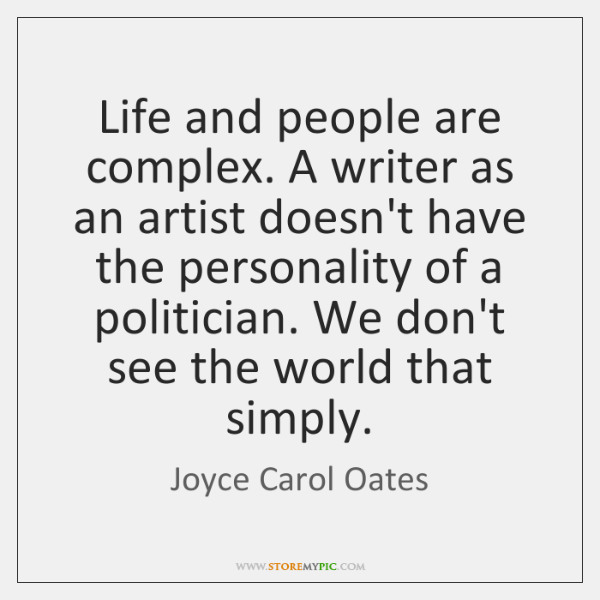Life and people are complex. A writer as an artist doesn't have ...