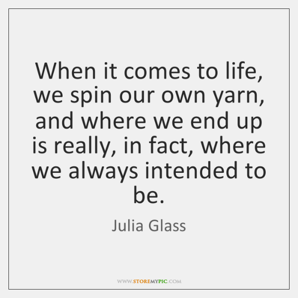 When it comes to life, we spin our own yarn, and where ...