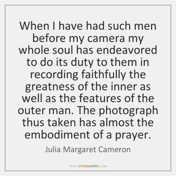 When I have had such men before my camera my whole soul ...