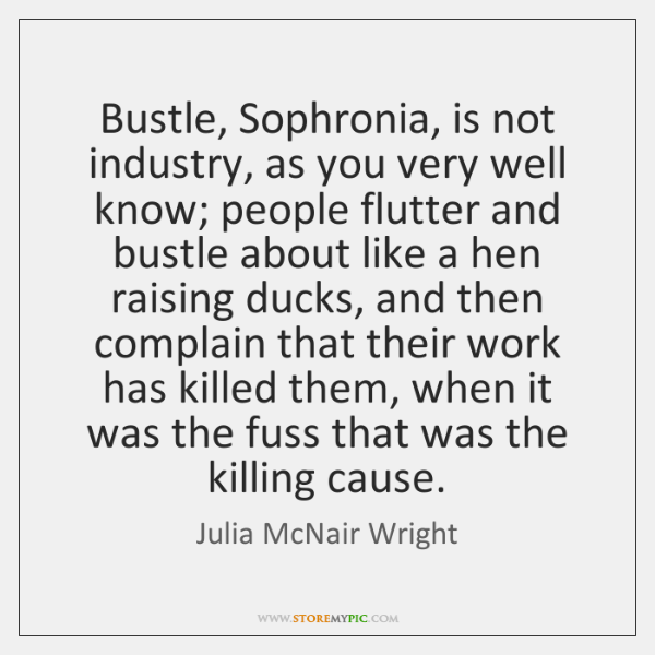 Bustle, Sophronia, is not industry, as you very well know; people flutter ...