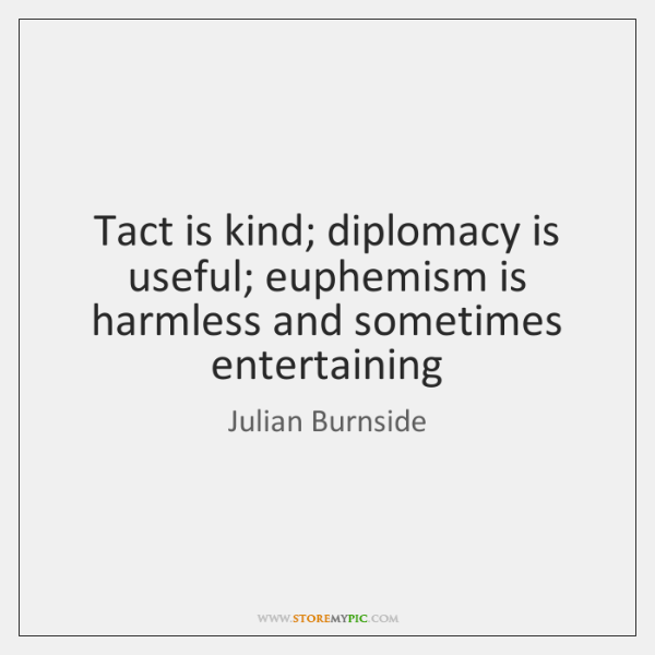 Tact is kind; diplomacy is useful; euphemism is harmless and sometimes entertaining