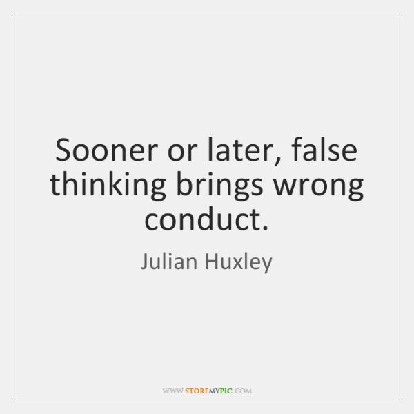 Sooner or later, false thinking brings wrong conduct.