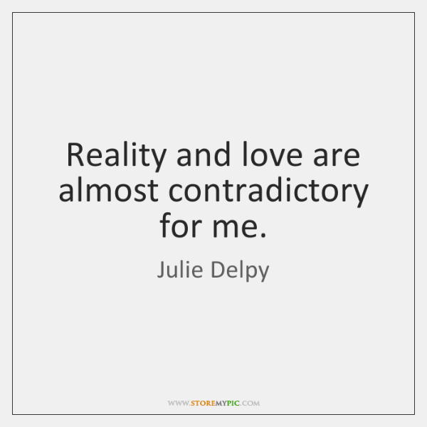 Reality and love are almost contradictory for me.