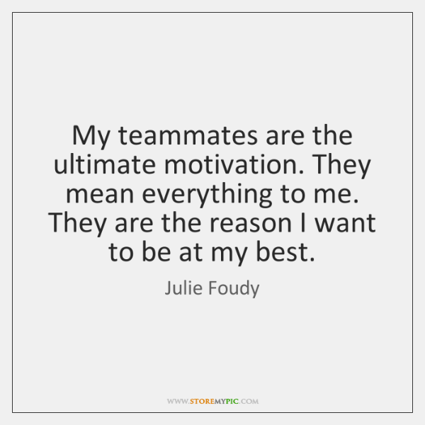 My teammates are the ultimate motivation. They mean everything to me. They ...