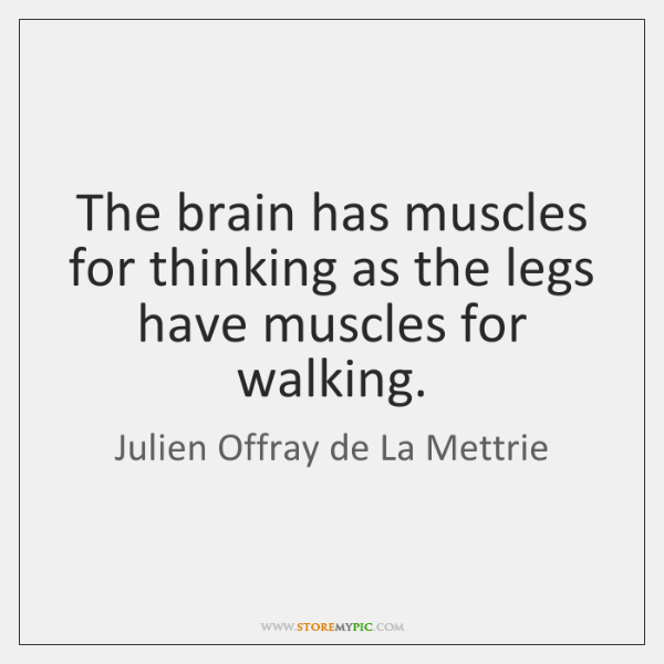 The brain has muscles for thinking as the legs have muscles for ...