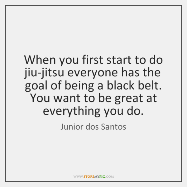 When you first start to do jiu-jitsu everyone has the goal of ...