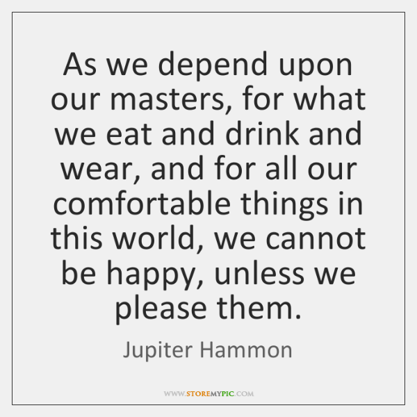 As we depend upon our masters, for what we eat and drink ...