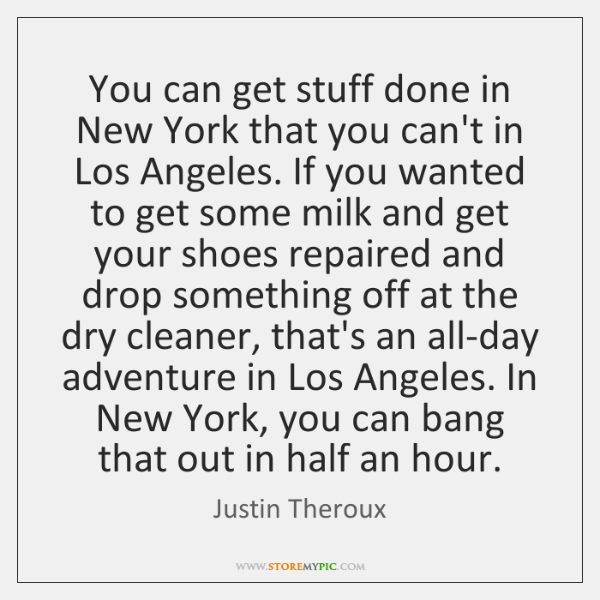 You can get stuff done in New York that you can't in ...