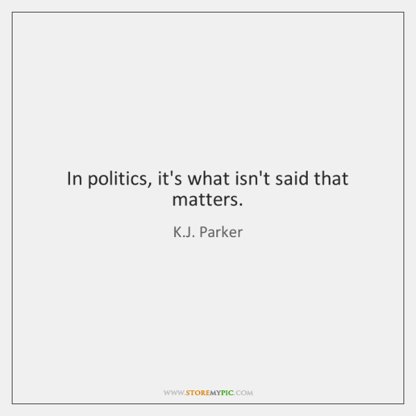 In politics, it's what isn't said that matters.
