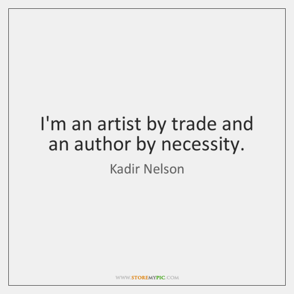 I'm an artist by trade and an author by necessity.