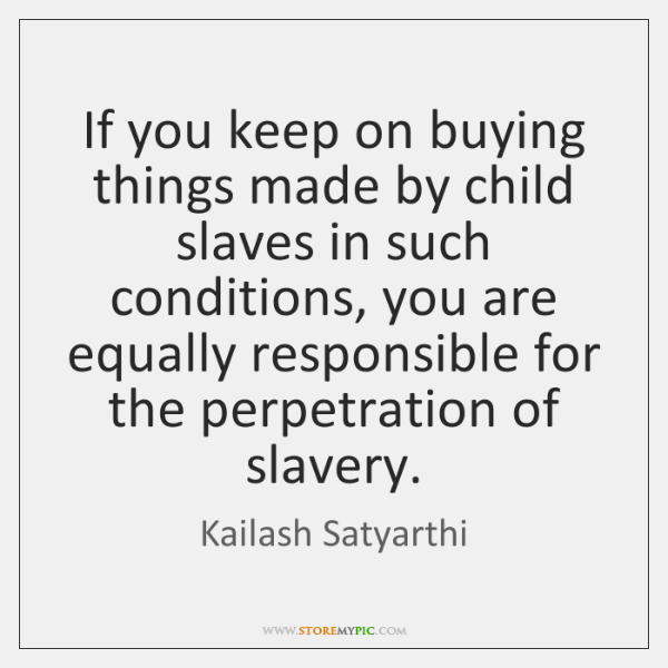 If you keep on buying things made by child slaves in such ...