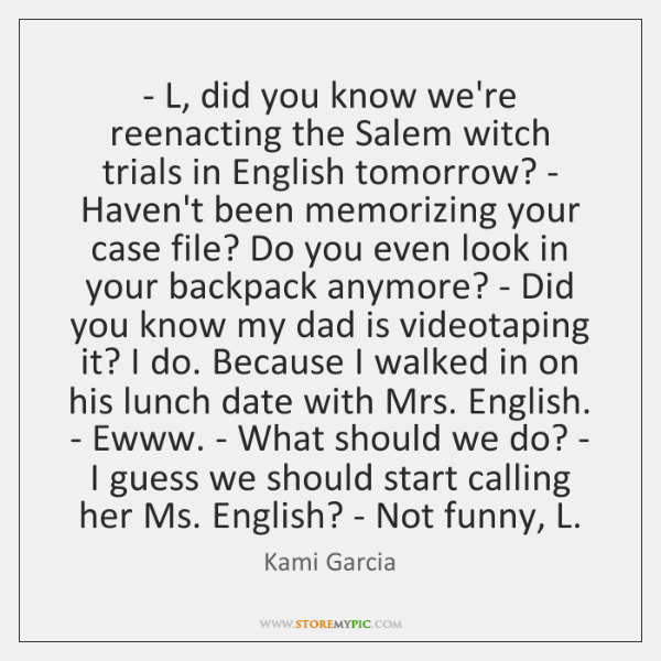 - L, did you know we're reenacting the Salem witch trials in English ...