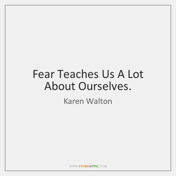 Fear Teaches Us A Lot About Ourselves.