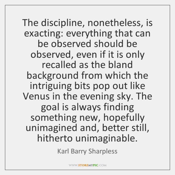 The discipline, nonetheless, is exacting: everything that can be observed should be ...
