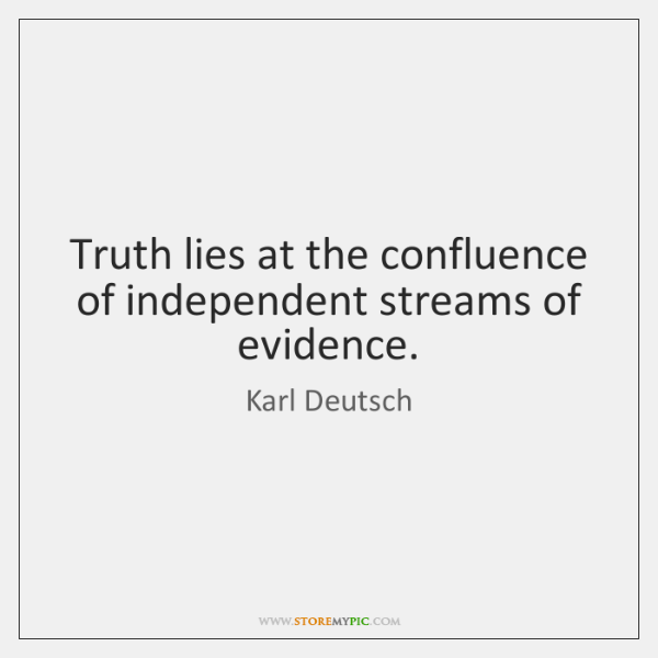 Truth lies at the confluence of independent streams of evidence.