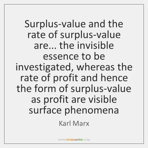 Surplus-value and the rate of surplus-value are... the invisible essence to be ...