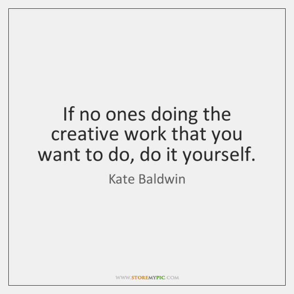If no ones doing the creative work that you want to do, ...